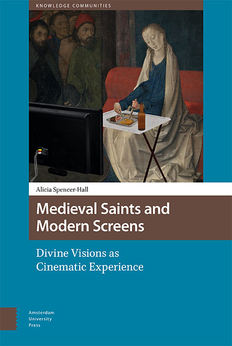 Book cover for  Medieval Saints and Modern Screens: Divine Visions as Cinematic Experience , by Alicia Spencer-Hall. Published 01/12/17 by Amsterdam University Press. It's mah booke.