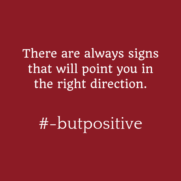 There will always be signs pointing you in the right direction. #-butpositive