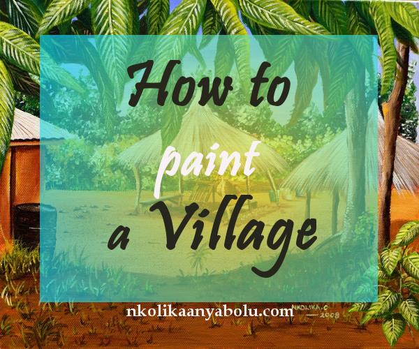 How to paint a village by Nkolika Anyabolu
