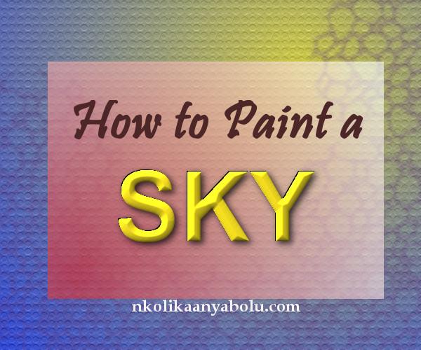 How to paint a sky by Nkolika Anyabolu