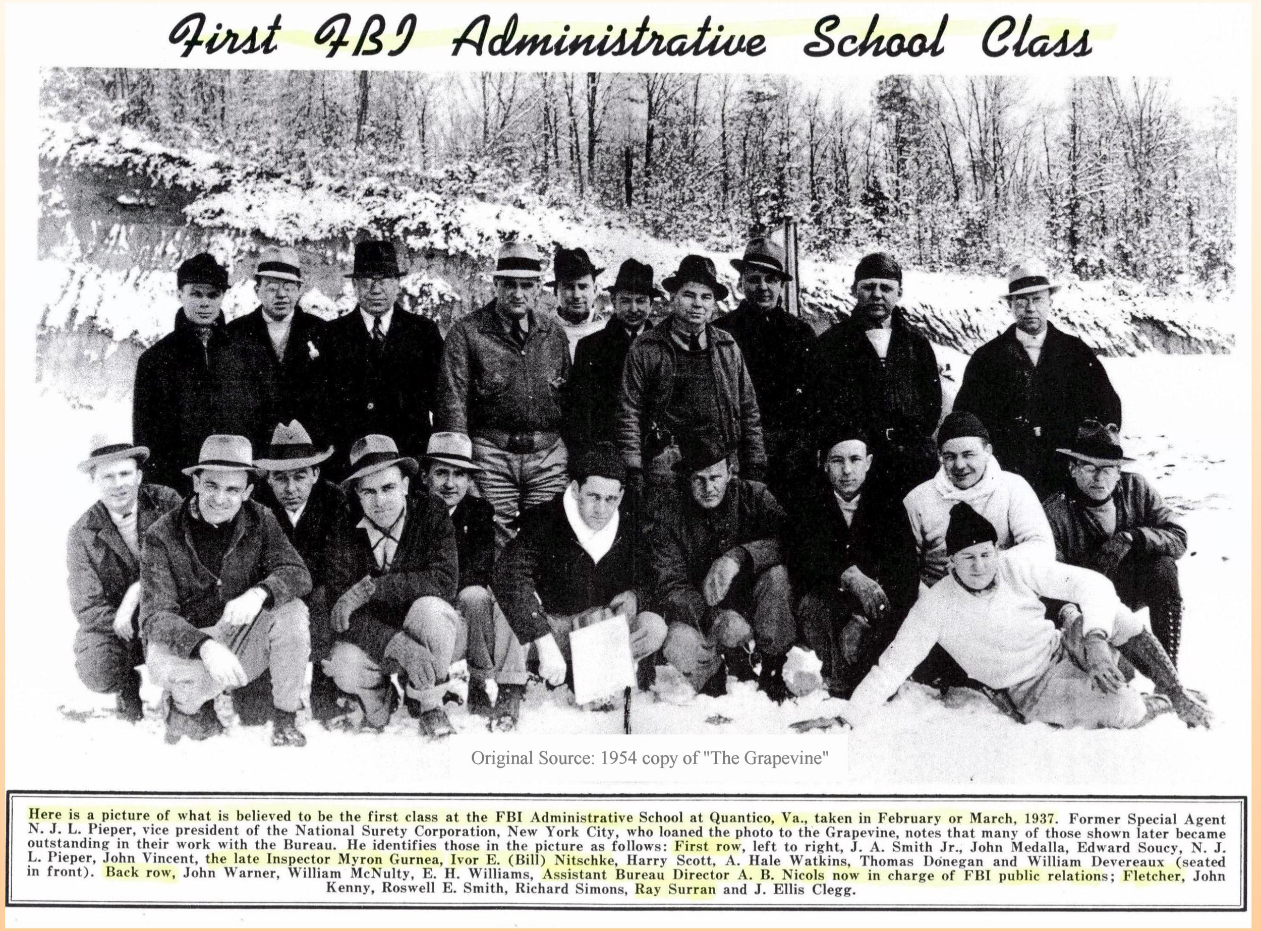 "First Known FBI Administrative Class - 1937    The first known class of 1930s Special Agents for administrative training. Not a clear picture but believed to be the first Administrative School at Quantico, Va. in 1937: First row (L to R): J. A. Smith Jr; John Madala; Edward Soucy; N. J. L. Pieper; John Vincent; the late Inspector, Myron Gurnea; Ivor E. (Bill) Nitschke; Harry Scott; A. Hale Watkins; Thomas Donegan; and William Devereaux (seated in front) Back row (L to R): John Warner; William McNulty, E. H. Williams, Assistant Director A. B. Nichols; (FNU) Fletcher; John Kenny; Roswell E. Smith, Richard Simons; Ray Surran; and J. Ellis Clegg. Identifications were made upon loan of the photo to the FBI by SA Pieper after retirement. The term FNU means ""first name unknown."""