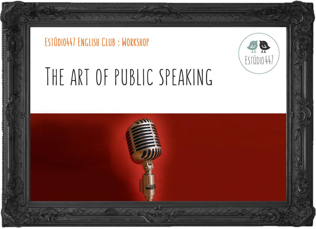 The Art of Public Speaking - Estúdio447 English Club - Workshop de inglês - São Paulo