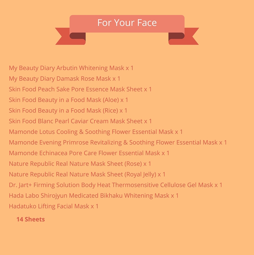 For Your Face (14 sheets):   My Beauty Diary Arbutin Whitening Mask x 1  My Beauty Diary Damask Rose Mask x 1  Skin Food Peach Sake Pore Essence Mask Sheet x 1  Skin Food Beauty in a Food Mask (Aloe) x 1  Skin Food Beauty in a Food Mask (Rice) x 1  Skin Food Blanc Pearl Caviar Cream Mask Sheet x 1   Mamonde Lotus Cooling and Soothing Flower Essential Mask x 1    Mamonde Evening Primrose Revitalizing and Soothing Flower Essential Mask x 1    Mamonde Echinacea Pore Care Flower Essential Mask x 1    Nature Republic Real Nature Mask Sheet (Rose) x 1    Nature Republic Real Nature Mask Sheet (Royal Jelly) x 1   Dr. Jart+ Firming Solution Body Heat Thermosensitive Cellulose Gel Mask x 1  Hada Labo  Shirojyun Medicated Bikhaku Whitening Mask x 1    Hadatuko Lifting Facial Mask x 1