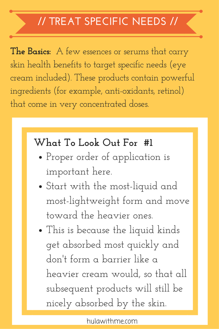 Step: Treat Specific Needs  The Basics:  A few essences or serums that carry skin health benefits to target specific needs (eye cream included). These products contain powerful ingredients (for example, anti-oxidants, retinol) that come in very concentrated doses.   What To Look Out For#1:  1. Proper order of application is important here.  2. Start with the most-liquid and most-lightweight form and move toward the heavier ones.    3. This is because the liquid kinds get absorbed most quickly and don't form a barrier like a heavier cream would, so that all subsequent products will still be nicely absorbed by the skin.