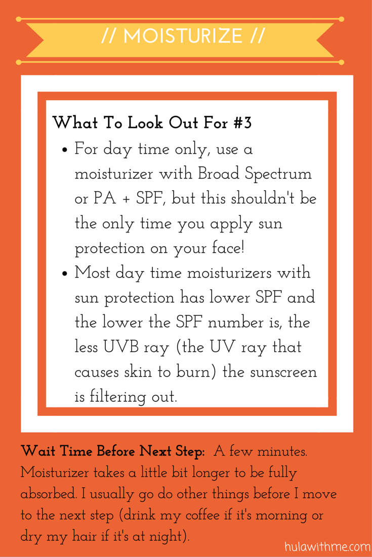 Step: Moisturize  What To Look Out For#3:  1. For day time only, use a moisturizer with Broad Spectrum or PA + SPF, but this shouldn't be the only time you apply sun protection on your face!   2. Most day time moisturizers with sun protection has lower SPF and the lower the SPF number is, the less UVB ray (the UV ray that causes skin to burn) the sunscreen is filtering out.