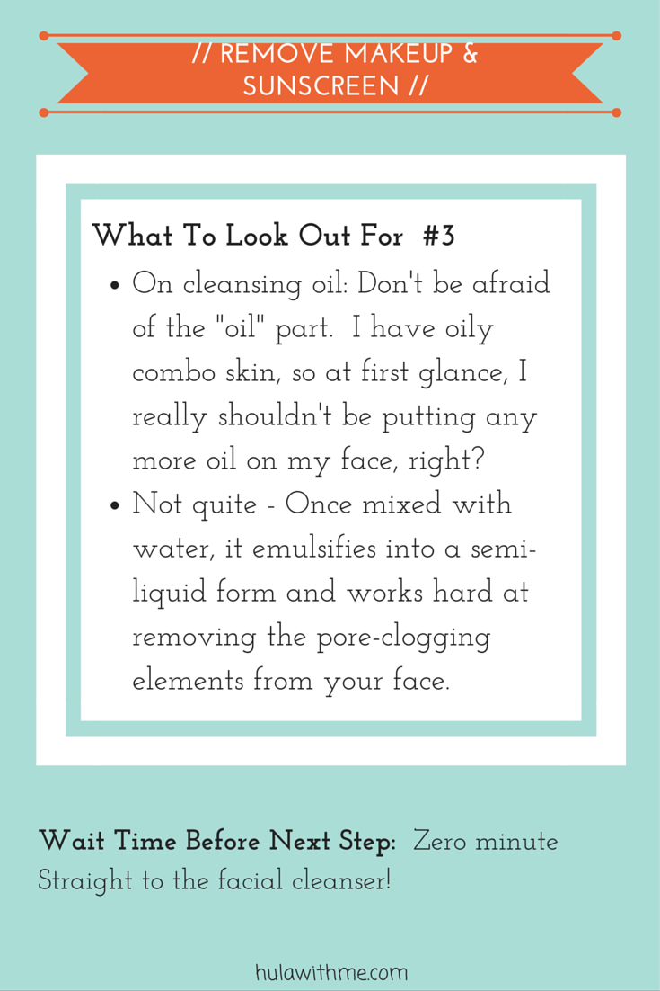 "Step: Remove Makeup & Sunscreen  What To Look Out For#2:  1. On cleansing oil: Don't be afraid of the ""oil"" part.  I have oily combo skin, so at first glance, I really shouldn't be putting any more oil on my face, right?   2. Not quite - Once mixed with water, it emulsifies into a semi-liquid form and works hard at removing the pore-clogging elements from your face."