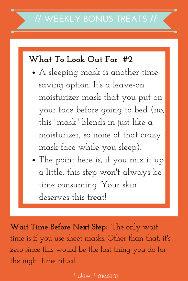"Step: Weekly Bonus Treats  What To Look Out For#2:  1. A sleeping mask is another time-saving option: It's a leave-on moisturizer mask that you put on your face before going to bed (no, this ""mask"" blends in just like a moisturizer, so none of that crazy mask face while you sleep).   2. The point here is, if you mix it up a little, this step won't always be time consuming. Your skin deserves this treat!"