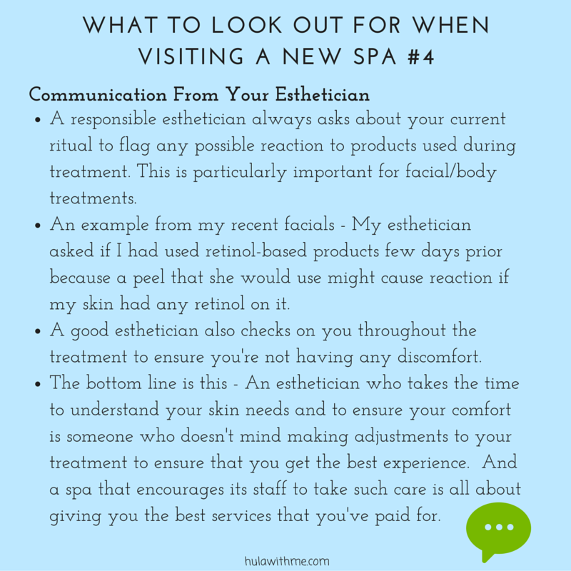 WHAT TO LOOK OUT FOR WHEN VISITING A NEW SPA #4    C  o  m  m  u  n  i  c  a  t  i  o  n     F  r  o  m     Y  o  u  r     E  s  t  h  e  t  i  c  i  a  n   1. A responsible esthetician always asks about your current ritual to flag any possible reaction to products used during treatment. This is particularly important for facial/body treatments.   2. An example from my recent facials - My esthetician asked if I had used retinol-based products few days prior because a peel that she would use might cause reaction if my skin had any retinol on it.    3. A good esthetician also checks on you throughout the treatment to ensure you're not having any discomfort.  4. The bottom line is this - An esthetician who takes the time to understand your skin needs and to ensure your comfort is someone who doesn't mind making adjustments to your treatment to ensure that you get the best experience.  And a spa that encourages its staff to take such care is all about giving you the best services that you've paid for.