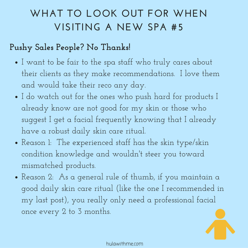 WHAT TO LOOK OUT FOR WHEN VISITING A NEW SPA #5    P  u  s  h  y     S  a  l  e  s     P  e  o  p  l  e  ?     N  o     T  h  a  n  k  s  !   1. I want to be fair to the spa staff who truly cares about their clients as they make recommendations. I love them and would take their reco any day.  2. I do watch out for the ones who push hard for products I already know are not good for my skin or those who suggest I get a facial frequently knowing that I already have a robust daily skin care ritual.  3. Reason 1: The experienced staff has the skin type/skin condition knowledge and wouldn't steer you toward mismatched products.  4. Reason 2: As a general rule of thumb, if you maintain a good daily skin care ritual (like the one I recommended in my last post), you really only need a professional facial once every 2 to 3 months.