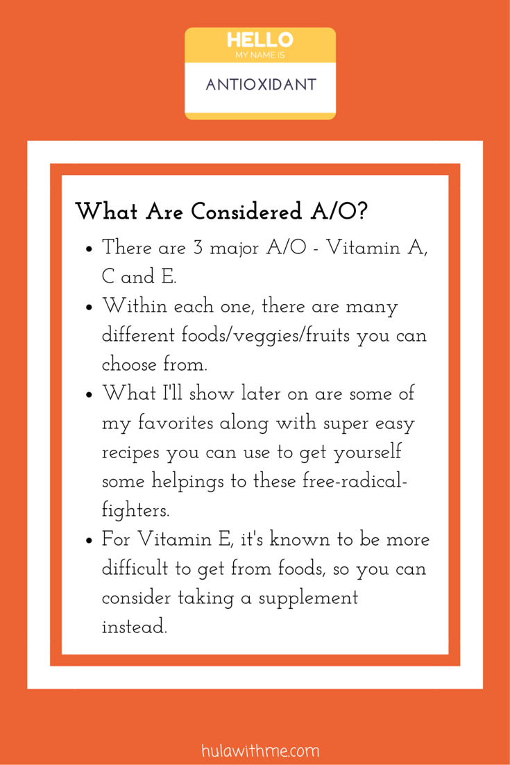 Skin Health Super Hero Nutrient: Antioxidant  What Are Considered A/O?  1. There are 3 major A/O - Vitamin A, C and E.  2. Within each one, there are many different foods/veggies/fruits you can choose from.   3. What I'll show later on are some of my favorites along with super easy recipes you can use to get yourself some helpings to these free-radical-fighters.  4. For Vitamin E, it's known to be more difficult to get from foods, so you can consider taking a supplement instead.