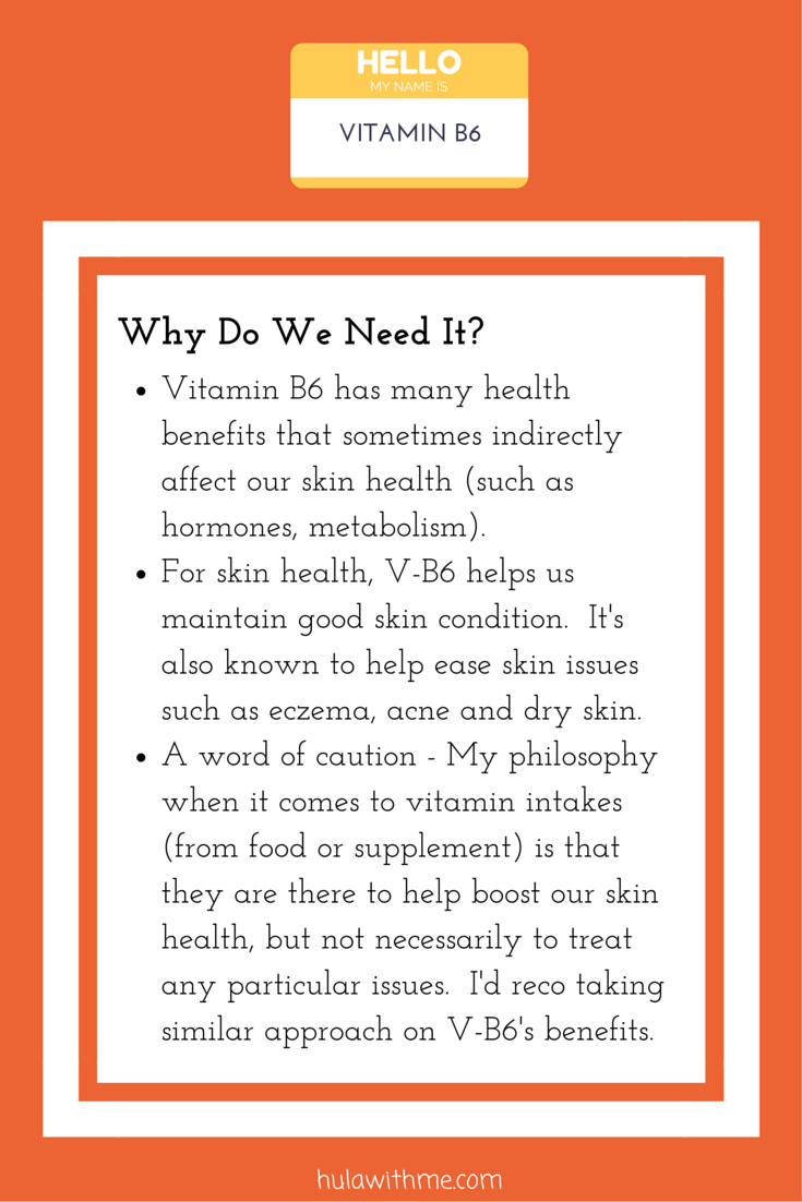 Skin Health Super Hero Nutrient: Vitamin B6  Why Do We Need It?  1. Vitamin B6 has many health benefits that sometimes indirectly affect our skin health (such as hormones, metabolism).  2. For skin health, V-B6 helps us maintain good skin condition.  It's also known to help ease skin issues such as eczema, acne and dry skin.   3. A word of caution - My philosophy when it comes to vitamin intakes (from food or supplement) is that they are there to help boost our skin health, but not necessarily to treat any particular issues.  I'd reco taking similar approach on V-B6's benefits.
