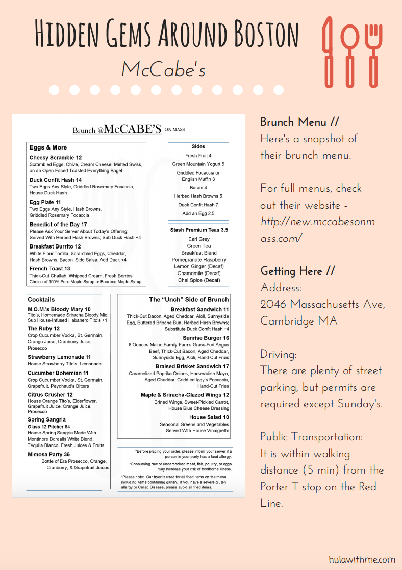 Sharing hidden gems around Boston - Brunching at McCabe's in Cambridge's Porter Sqaure neighborhood.   Brunch Menu //  Here's a snapshot of their brunch menu.  For full menus, check out their website -  http://new.mccabesonmass.com/    Getting Here //  Address:  2046 Massachusetts Ave, Cambridge MA  Driving: There are plenty of street parking, but permits are required except Sunday's.  Public Transportation:  It is within walking distance (5 min) from the Porter T stop on the Red Line.