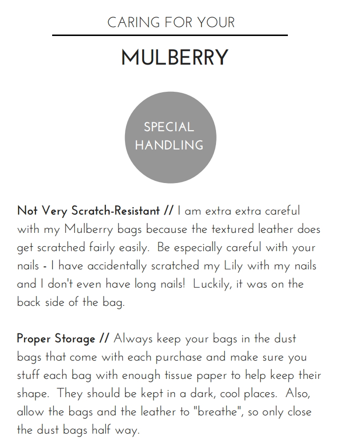 "Reviewing the Mulberry Mini Lily and Bayswater Clutch //   How to care for your Mulberry    Not Very Scratch-Resistant //  I am extra extra careful with my Mulberry bags because the textured leather does get scratched fairly easily.  Be especially careful with your nails - I have accidentally scratched my Lily with my nails and I don't even have long nails!  Luckily, it was on the back side of the bag.     Proper Storage //  Always keep your bags in the dust bags that come with each purchase as well as keep them in a dark, cool place.  Also, allow the bags and the leather to ""breathe"", so only close the dust bag half way."