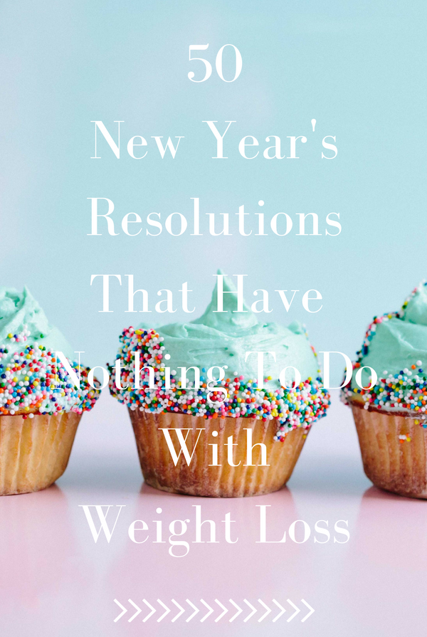 50 New Year's Resolutions That Have Nothing To Do With Weight Loss