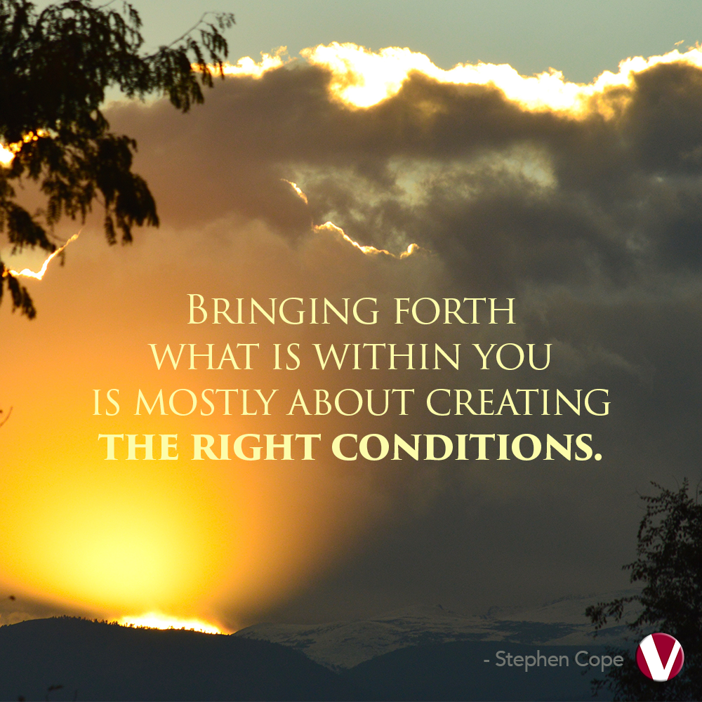 bringing forth what is within you is mostly about creating the right conditions
