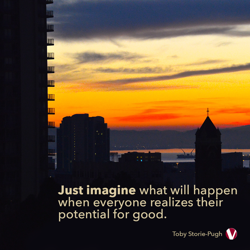 just imagine what will happen when everyone realizes their potential for good