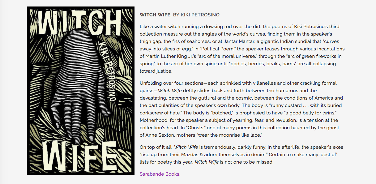 """""""Like a water witch running a dowsing rod over the dirt, the poems of Kiki Petrosino's third collection measure out the angles of the world's curves, finding them in the speaker's thigh gap, the fins of seahorses, or at Jantar Mantar, a gigantic Indian sundial that """"curves away into slices of egg."""" In """"Political Poem,"""" the speaker teases through various incantations of Martin Luther King Jr.'s """"arc of the moral universe,"""" through the """"arc of green fireworks in spring"""" to the arc of her own spine until """"bodies, berries, beaks, barns"""" are all collapsing toward justice.  Unfolding over four sections—each sprinkled with villanelles and other crackling formal quirks— Witch Wife deftly slides back and forth between the humorous and the devastating, between the guttural and the cosmic, between the conditions of America and the particularities of the speaker's own body. The body is """"runny custard . . . with its buried corkscrew of hate."""" The body is """"botched,"""" is prophesied to have """"a good belly for twins."""" Motherhood, for the speaker a subject of yearning, fear, and revulsion, is a tension at the collection's heart. In """"Ghosts,"""" one of many poems in this collection haunted by the ghost of Anne Sexton, mothers """"wear the moonrise like lace.""""  On top of it all, Witch Wife is tremendously, darkly funny. In the afterlife, the speaker's exes """"rise up from their Mazdas & adorn themselves in denim."""" Certain to make many 'best of' lists for poetry this year, Witch Wife is not one to be missed."""""""