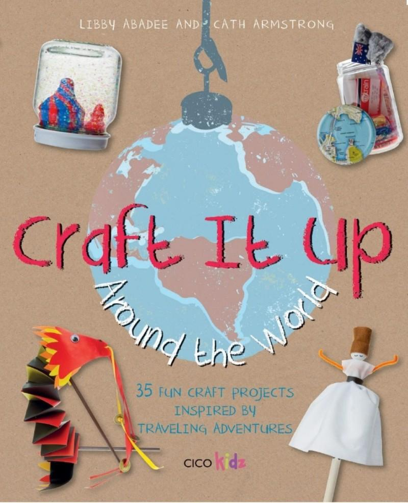 Craft It Up Around The World Libby Abadee Cath Armstrong CICO Kidz