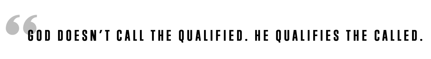 God doesn't call the qualified. he qualifies the called.jpg