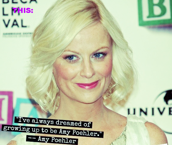 As Women Scribes heroine actor, writer, producer Amy Poehler says above. But with your name instead of hers.