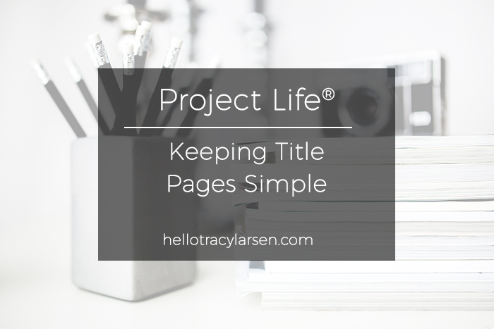 Project Life - Keeping Title Pages Simple ==>> hellotracylarsen.com