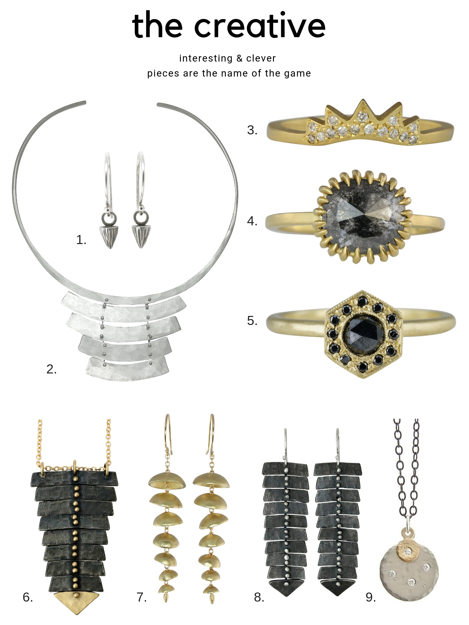 1. Add a bit of edginess to the ears with the  mini mountain dangle earrings . From $90  2. Like a wearable sculpture, the  rustic collar necklace  commands attention. $530  3. The  Ra band  has an edgy sunburst motif covered in diamonds. $1155  4. Our signature soleil style prongs add a unique design element to this  one of a kind diamond rin g. $3600  5. Black diamonds add interest to the otherwise sweet Art Deco inspired  Leona ring . $1295  6. The classic fishbone single necklace takes on a decidedly dark & luxe feel with our  two-tone version , From $475  7. THE modern statement earring. The  large chime earrings  have all kinds of fun movement and are comfortable too. From $395  8. These  slim XL fishbone earrings  in oxidized silver are a conversation starter. $345  9. Not sure if she wears silver or gold? The  double treasure coin necklac e is a perfect medley of mixed metals. $345