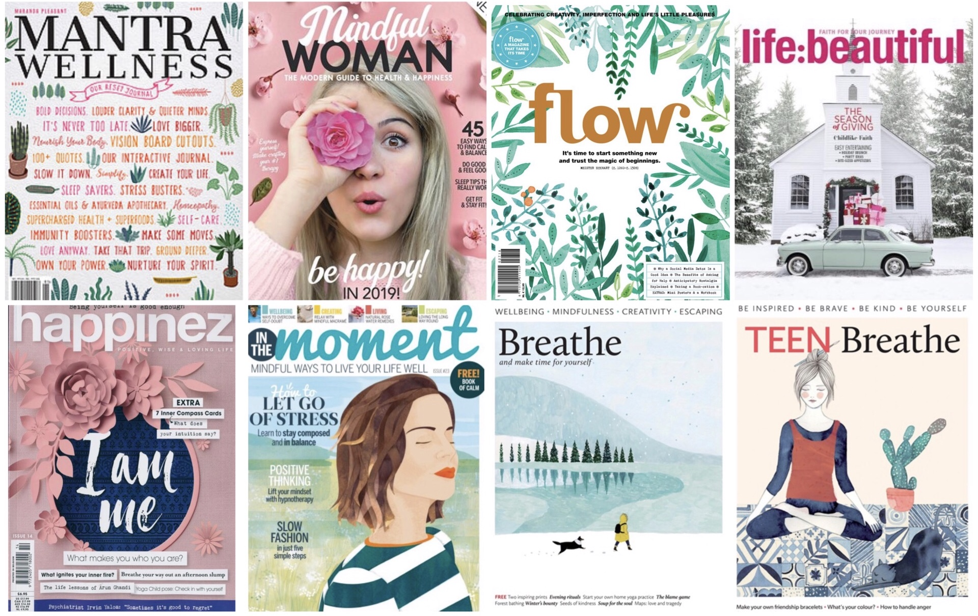 1.  Mantra Magazine . 2  mindful woman . 3  Flow Magazine . 4.  LIFE:BEAUTIFUL . 5.  happinez . 6.  In The Moment . 7. Breathe Magazine . 8.  Teen Breathe .