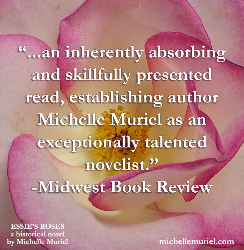 """Midwest Book Review of ESSIE'S ROSES, a historical novel by Michelle Muriel """"an inherently absorbing and skillfully presented read, estabilishing author Michelle Muriel as an exceptionally talented novelist."""" Midwest Book Review"""