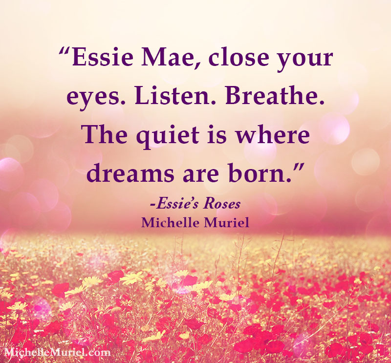 "Essie Mae, close your eyes. Listen. Breathe. The quiet is where dreams are born."" Essie's Roses, Michelle Muriel www.michellemuriel.com"