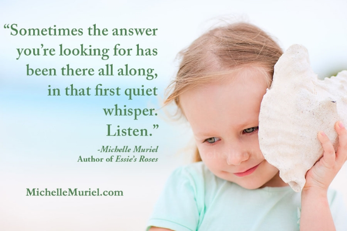 Read the latest blog post from author Michelle Muriel visit www.michellemuriel.com Sometimes the answer you're looking for has been there all alone, in that first quiet whisper. Listen.