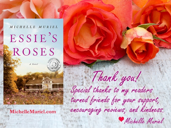 Special thanks to my readers turned friends for your support, encouraging reviews, and kindness Michelle Muriel author of Essie's Roses a historical novel