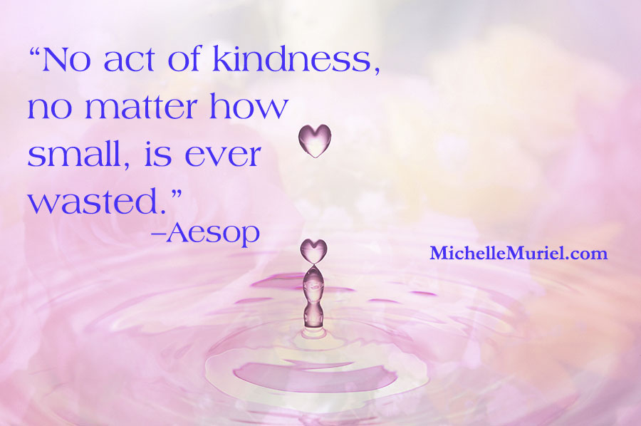 No act of kindness, no matter how small, is ever wasted. –Aesop www.michellemuriel.com