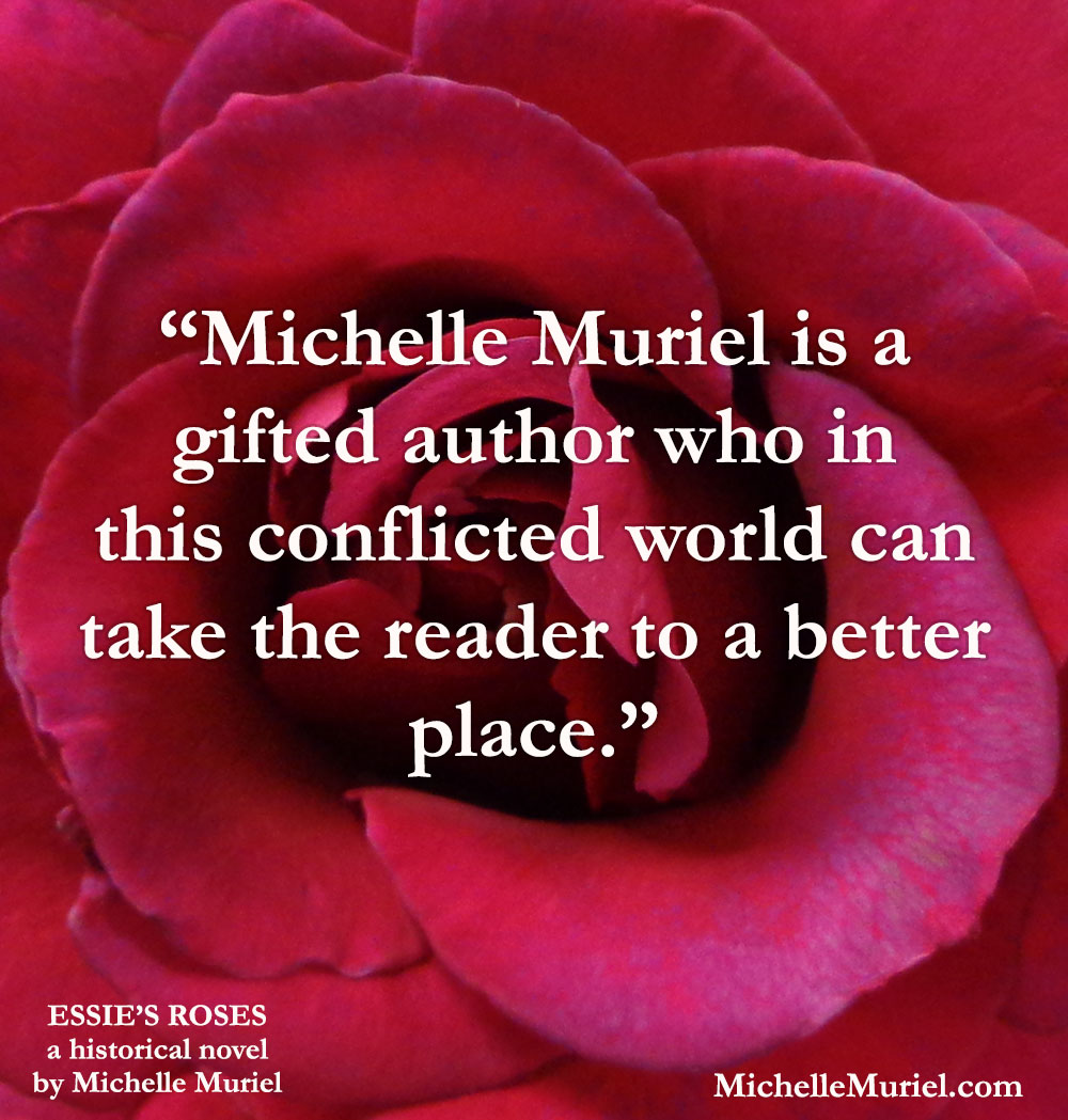5 stars Praise for Essies Roses a heartwarming, bestselling historical novel by Michelle Muriel visit www.michellemuriel.com to read an excerpt
