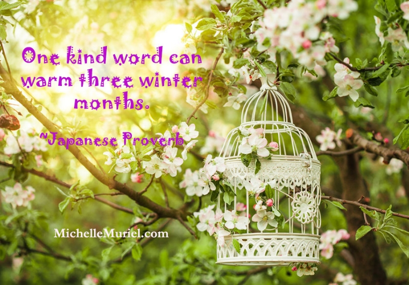www.michellemuriel.com One kind word can warm three winter months. Japanese Proverb