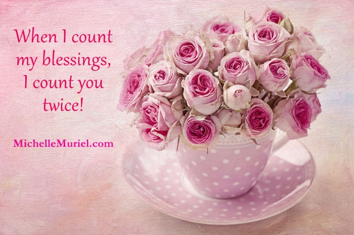 When I count my blessings, I count you twice Michelle Muriel author of Essie's Roses www.MIchelleMuriel.com