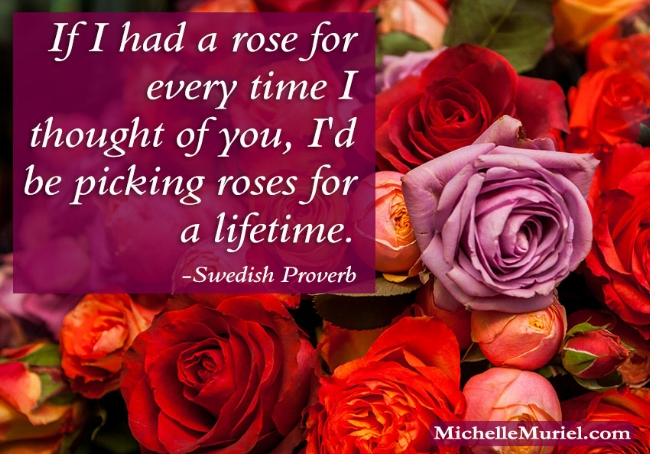 If I had a rose for every time I thought of you, I'd be picking roses for a lifetime. Swedish Proverb For more encouraing photos to share visit www.MichelleMuriel.com Be List