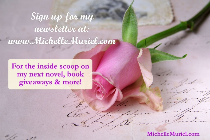 Newsletter signup at www.MichelleMuriel.com for news about Michelle's next novel, book giveaways and more