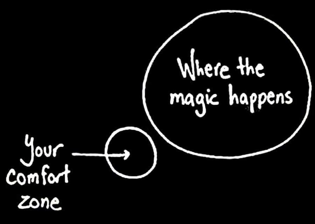 Where the magic happens. Outside of your comfort zone.