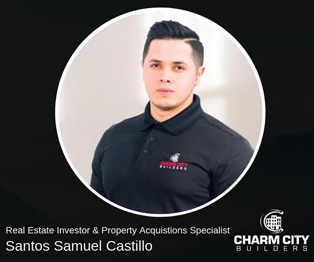 Meet the team ll Santos Samuel Castillo, Real Estate Investor & Property Acquisitions Specialist Santos Samuel Castillo started his entrepreneurship four years ago, after discovering real estate could set the grounds for financial freedom, Tyler Banks scouted Santos and brought him on board after seeing his potential at 103 S Highland Ave, a property Santos was selling to Charm City Builders. Santos is responsible for the company's acquisition and sales. He has been involved in over 250+ acquisitions since starting four years ago. Santos enjoys playing soccer, going on road trips, weightlifting, and spending time with his closest friends.