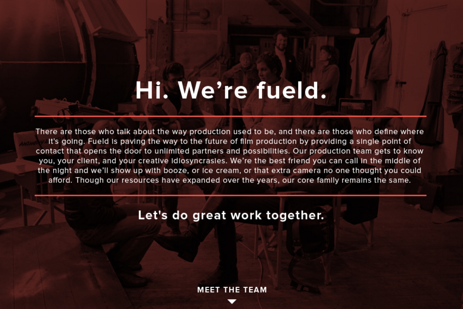 Hi, We're Fueld Films      We're hyper-local production base that connects you to directorial and post production talent from around the country.  There are those who talk about the way production used to be, and there are those who define where it's going. Our production team gets to know you, your client, and your creative idiosyncrasies. We're the best friend you can call in the middle of the night and we'll show up with booze, or ice cream, or that extra camera no one thought you could afford. Though our resources have expanded over the years, our core family remains the same.     Let's do great work together.