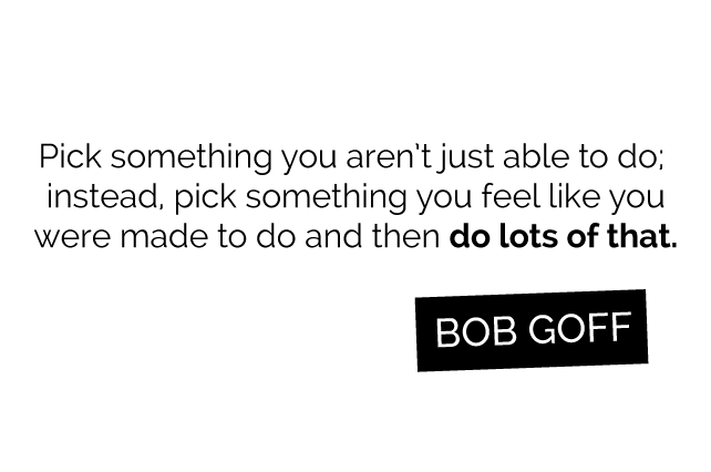 "anniemade // ""Pick something you aren't just able to do; instead, pick something you feel like you were made to do and then do lots of that"" Bob Goff - Love Does"