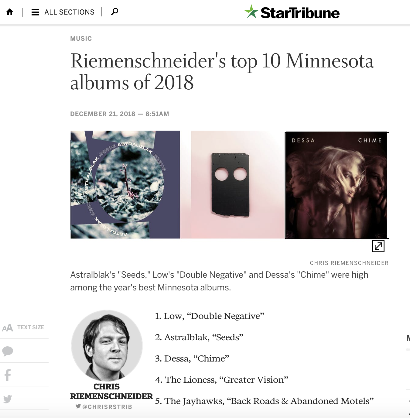 "Riemenschneider's top 10 Minnesota albums of 2018  Astralblak's ""Seeds,"" Low's ""Double Negative"" and Dessa's ""Chime"" were high among the year's best Minnesota albums.  1. Low, ""Double Negative""  2. Astralblak, ""Seeds""  3. Dessa, ""Chime""  4. The Lioness, ""Greater Vision""  5. The Jayhawks, ""Back Roads & Abandoned Motels""  6. Trampled by Turtles, ""Life Is Good on the Open Road""  7. Catbath, ""Glitterbox""  8. Kitten Forever, ""Semi-Permanent""  9. Dwynell Roland, ""Young Roland""  10. The Bad Man, ""Laughing With Bad Teeth""     http://www.startribune.com/riemenschneider-s-top-10-minnesota-albums-of-2018/503322512"