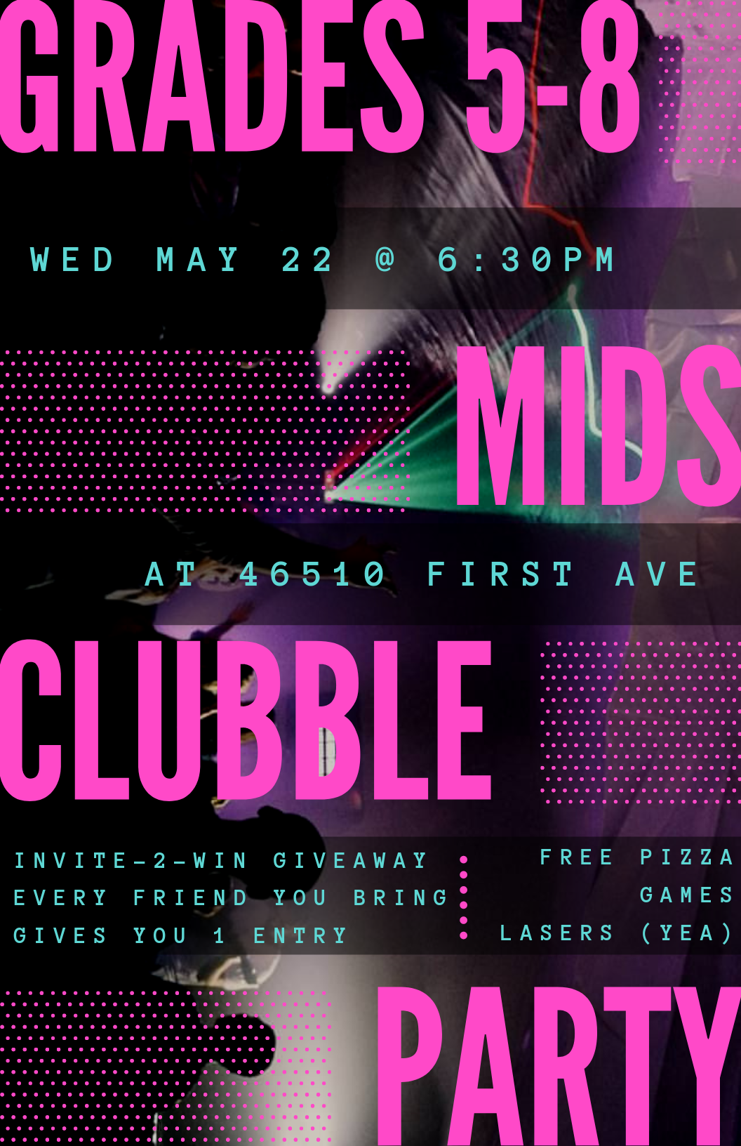 What happens when you combine a club and a bubble? - Clubble. We blow up a giant bubble. Turn on lasers and lights. Then we have a party! Get ready for our MIDS CLUBBLE PARTY! We're going to be playing some messy games and having tons of fun together. Oh ya, and there's FREE PIZZA at the end! Make sure you invite your friends, because every friend you bring get you one entry to win a 2 foot long, 3lb Gummy Worm!If you have any questions, feel free to call our Youth Pastor, Jesse Leimer at604-792-0794 or email at jesse@firstave.org.