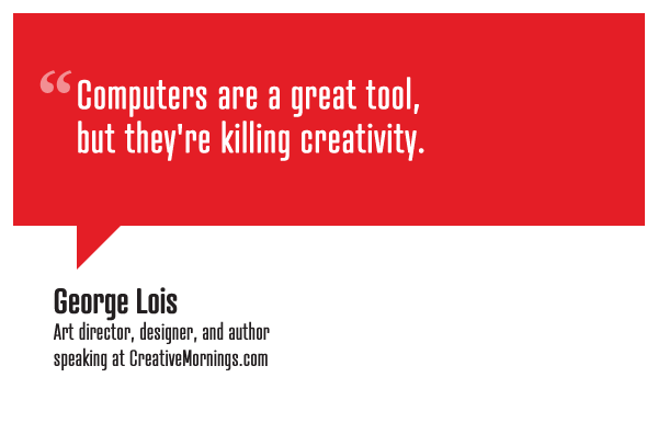 George Lois , Art director, designer, and author  speaking at  CreativeMornings /NewYork ( *watch the talk )