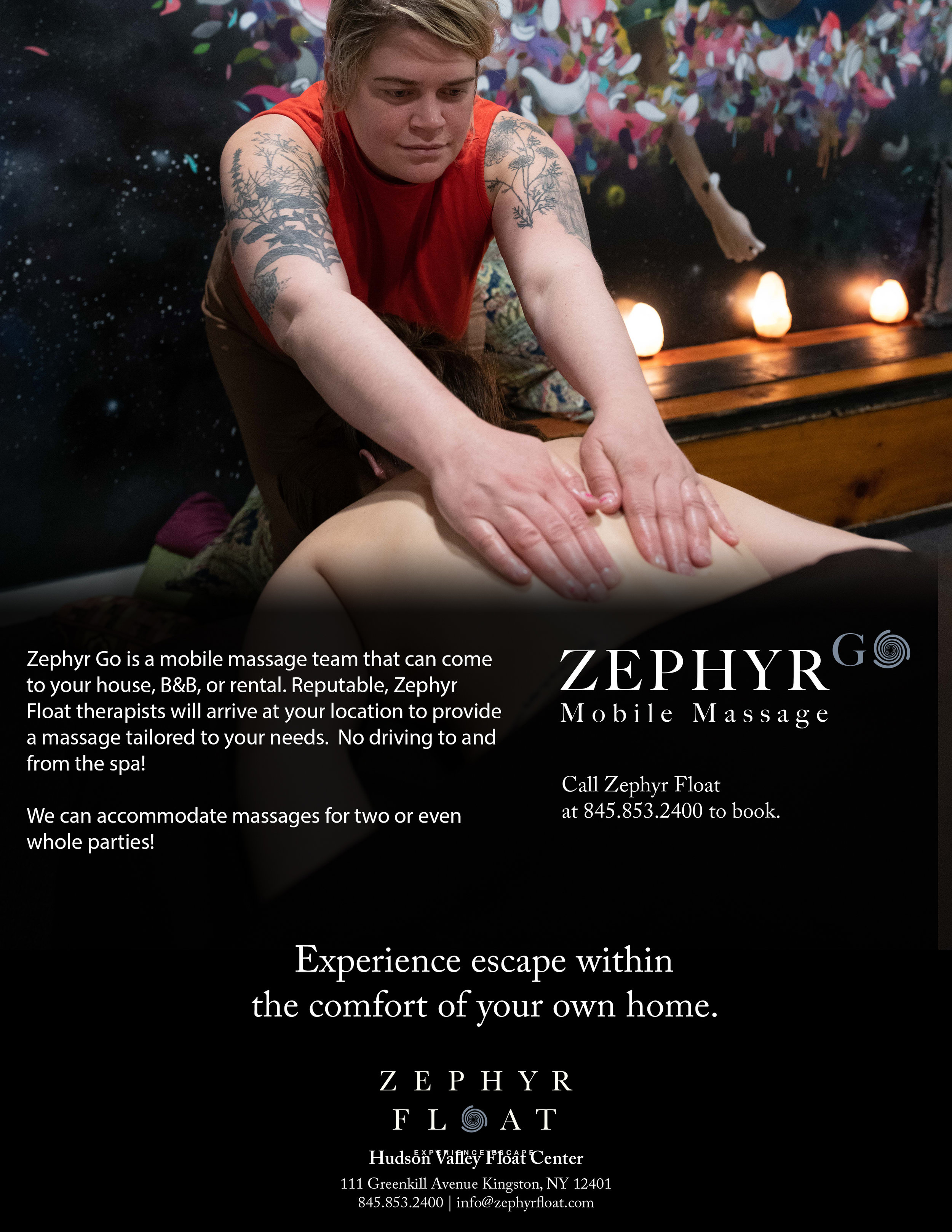 - Experience escape within the comfort of your own home!Introducing: ZEPHYR GO - a mobile massage team that visits your house, B&B, or rental! Reputable, Zephyr Float therapists will arrive at your location to provide a massage tailored to your needs. No driving to and from the spa!Zephyr Go massages cost $150. We will travel up to 20 miles from Kingston to your residence.Call Zephyr Float 845.853.2400 to book.Can accommodate massages for two or even whole parties!