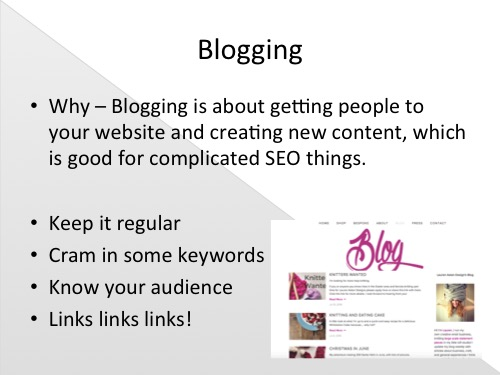 I begin with one of the less informed statements I made during my presentation- 'Blogging is about getting people to your website and creating new content, which is good for complicated SEO things'  There's so much information if you want to know the ins and the outs of Search Engine Optimisation (ie. Getting you up the google ranks)but personally, I content myself with this vague statement and a simple grasp of the basics -that it is important for SEO because i've been told by some very informed people. Here's my attempt at explaining it -  Other than the genuine enjoyment of it and the accessibility of chatting to and sharing things with your customers and audience in a very informal yet direct way -which frankly for me is reason enough -blogging has many advantages and is a very useful marketing tool for your business. Creating new content for your website is vital for SEO so google knows it's not just an empty space with nothing going on. It helps new customers get a handle of who you, the maker are as an individual and gives some personality to your brand.  Tips for blogging are:  -Keep it regular,again for SEO, as well as giving your customers some stability on when they'll get new information from you.  -When relevant, cram in some keywords for your business so google picks them up easily. I would never say 'Welcome to this weeks blog, I've written a post about chocolate around all my giant yarn chunky knitting' that's just spammy and unnecessary. But if for example, I'm talking about a new product I will be sure to get words like 'Merino wool' and 'chunky knit' in.  -The more you know your audience the better you can tailor articles to them to keep them clicking on the links and mooching around (and to be really blunt, the more often they find themselves on your website, the better)  - Links are really important to get to and from your website/blog, not only does it open you up to a whole new audience but again, google loves it.Links will build up naturally 