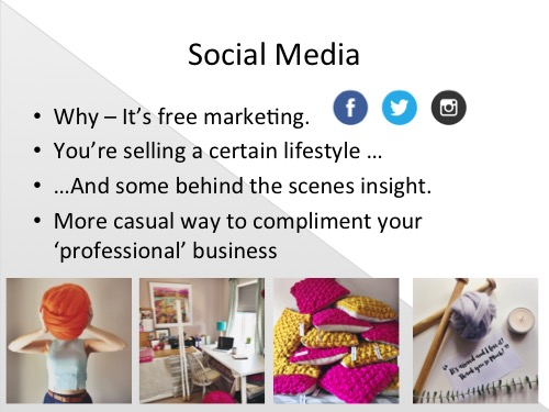 Again, Social media is so fun and a wonderful way to communicate with your audience and it too has many advantages. A big reason to get on social media is that it's free marketing and really importantly -you have total control.  Things to remember in general about social media are that you're selling a certain lifestyle that suits your products, I try not to discuss my personal matters too much on my business page as they just aren't relevant to my customer. My customer and audience want to see the things I make and ways to use them. They also want to see some behind the scenes snippets that they wouldn't find on my website, my workspace and me in action knitting for example.  My favourite thing about social media is that it is a more casual way to communicate and as long as you don't mistake it for your personal page it compliments your business beautifully by injecting some personality and colour to that professional side.  The main social media platforms I use are  Facebook  &  Instagram , I also dip into  twitter  (mainly for business to business contacts and journo-requests) and I also try to pin a couple of things to  Pinterest  each week. I began by introducing each platform at a time and figuring out how much I enjoyed it and how much it benefited me etc then I slowly reduced it to a level I could cope with. I now post to Facebook about 5 times a week, Instagram daily and check twitter maybe once a month (but 90% of my Instagram post also get popped on twitter via the IG app,)and I get the notifications so if some one mentions me etc I know and can reply or thank them.