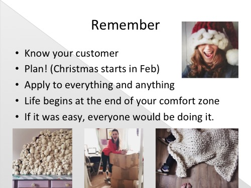 Things to take away and remember -  Everything you do should be for your brand and your customer. Once you know your customer you'll know where he/she shops and what he/she wants, and then you can design products for them and put them in the right places for them to find.  Stay organised and plan.  (from last weeks posts ) My Christmas starts in February for a reason, yours may not take quite so much time but make sure you've get everything planned out for all your important gifting occasions as well as the smaller things like planning your social media and promotions of new products.  Apply for everything and anything, say yes and get out your comfort zone, you never know what will happen when you put yourself out there.  And my mantra for tough days - If it was easy, everyone would be doing it! There's hard days in every job but as long as this is ultimately what does,or will make you happy, then grab a cup of tea and a biscuit, take a short break then crack on and stick at it, you'll get there in the end!