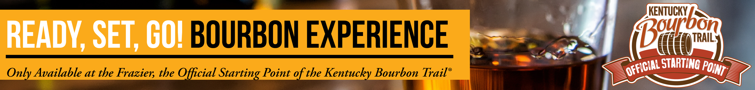 READY SET GO! BOURBON EXPERIENCE : Only Available at the Frazier, the Official Starting Point of the Kentucky Bourbon Trail