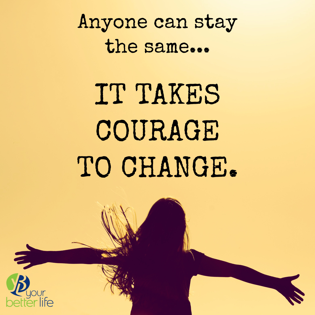 The Courage To Change — Your Better Life
